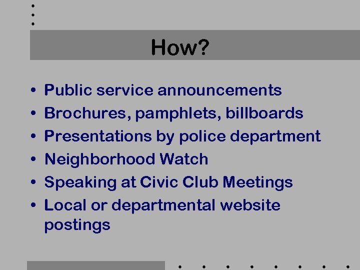 How? • • • Public service announcements Brochures, pamphlets, billboards Presentations by police department