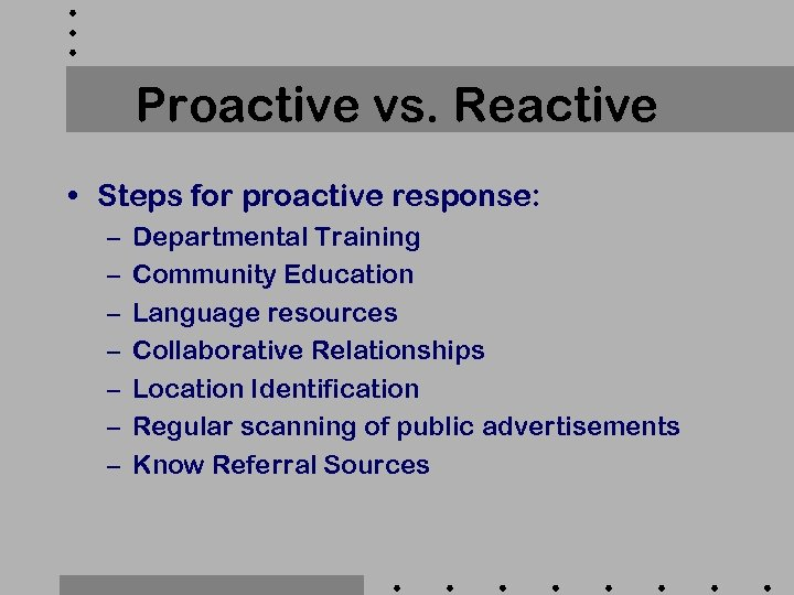 Proactive vs. Reactive • Steps for proactive response: – – – – Departmental Training
