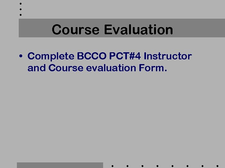 Course Evaluation • Complete BCCO PCT#4 Instructor and Course evaluation Form.
