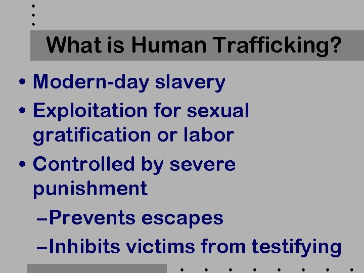 What is Human Trafficking? • Modern-day slavery • Exploitation for sexual gratification or labor