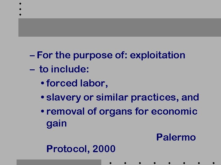 – For the purpose of: exploitation – to include: • forced labor, • slavery