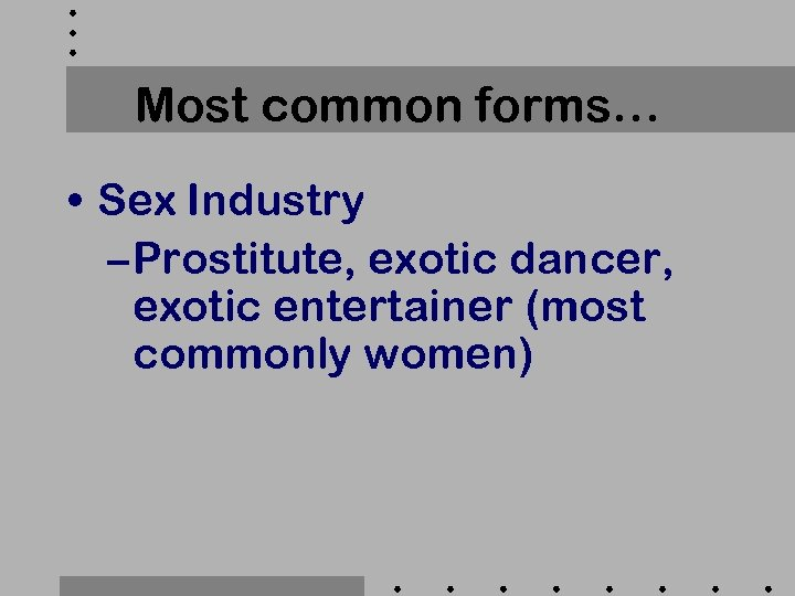 Most common forms… • Sex Industry – Prostitute, exotic dancer, exotic entertainer (most commonly
