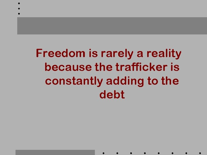 Freedom is rarely a reality because the trafficker is constantly adding to the debt
