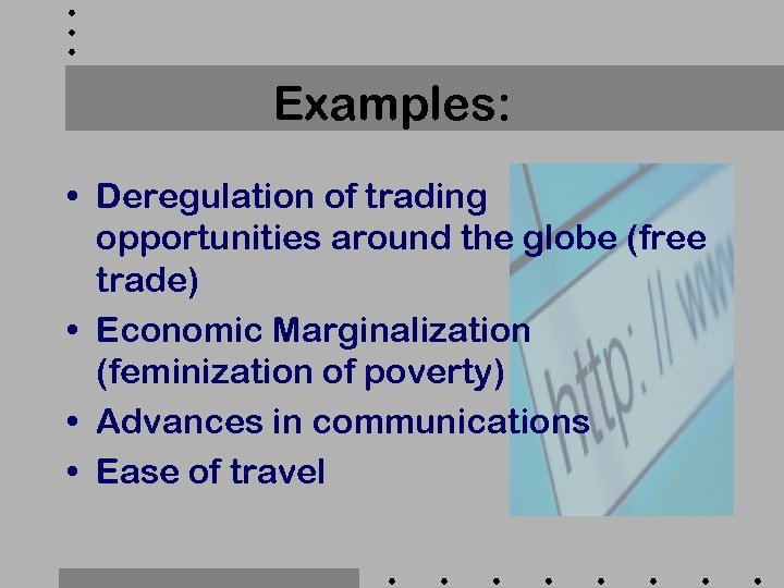 Examples: • Deregulation of trading opportunities around the globe (free trade) • Economic Marginalization