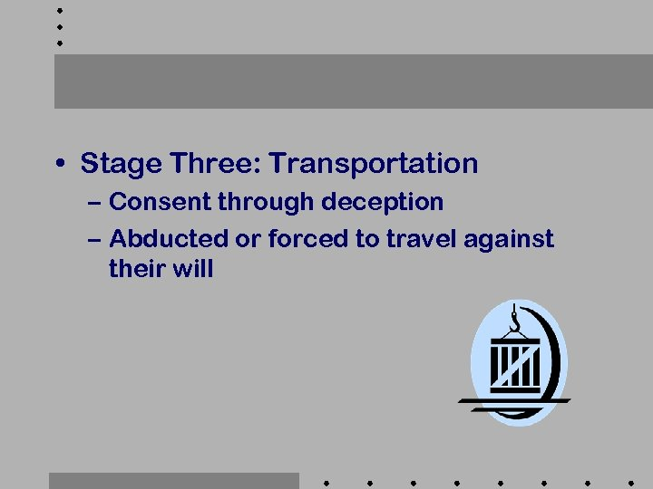 • Stage Three: Transportation – Consent through deception – Abducted or forced to