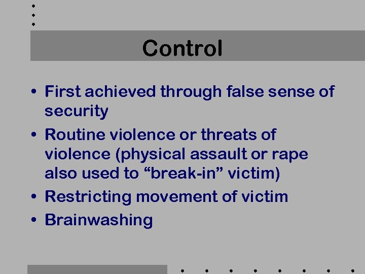 Control • First achieved through false sense of security • Routine violence or threats