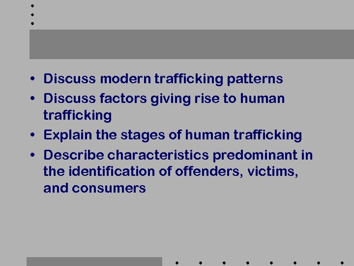 • Discuss modern trafficking patterns • Discuss factors giving rise to human trafficking