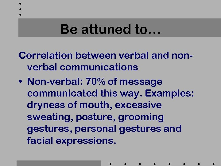 Be attuned to… Correlation between verbal and nonverbal communications • Non-verbal: 70% of message