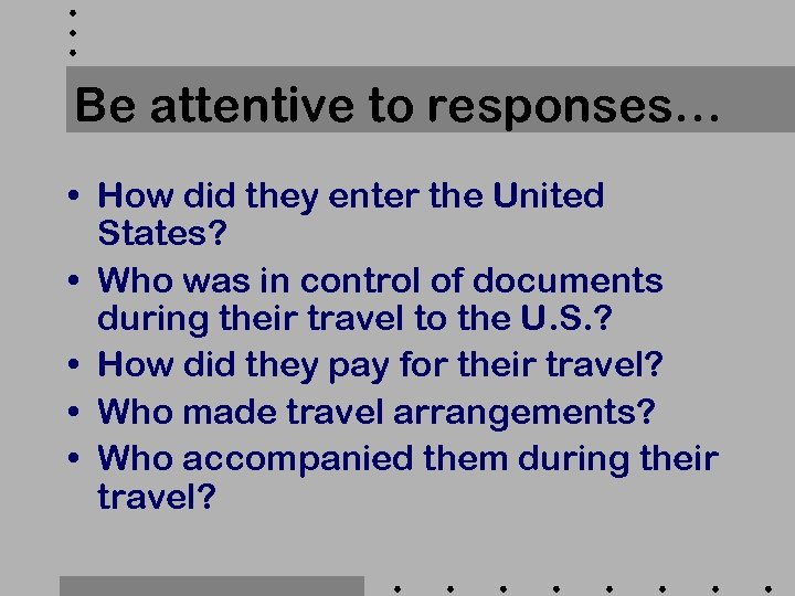 Be attentive to responses… • How did they enter the United States? • Who