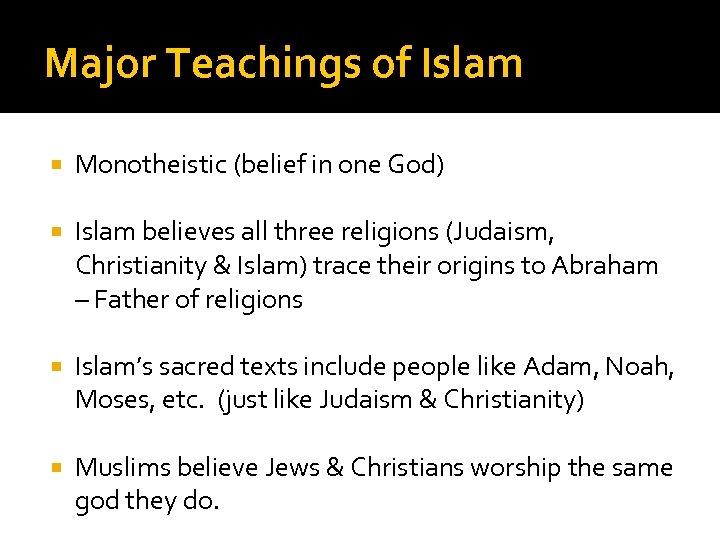 Major Teachings of Islam Monotheistic (belief in one God) Islam believes all three religions