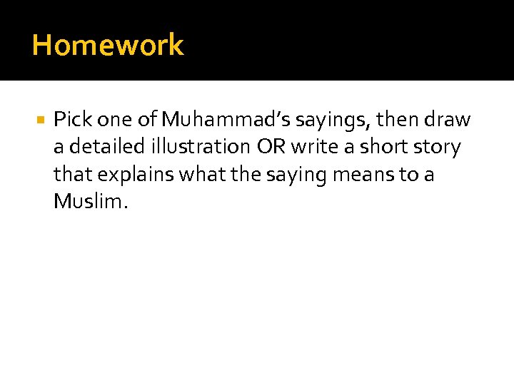Homework Pick one of Muhammad's sayings, then draw a detailed illustration OR write a