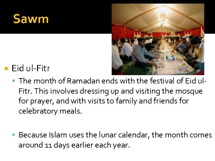Sawm Eid ul-Fitr The month of Ramadan ends with the festival of Eid ul-