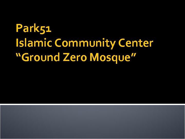 "Park 51 Islamic Community Center ""Ground Zero Mosque"""