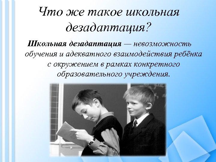 Что же такое школьная дезадаптация? Школьная дезадаптация — невозможность обучения и адекватного взаимодействия ребёнка