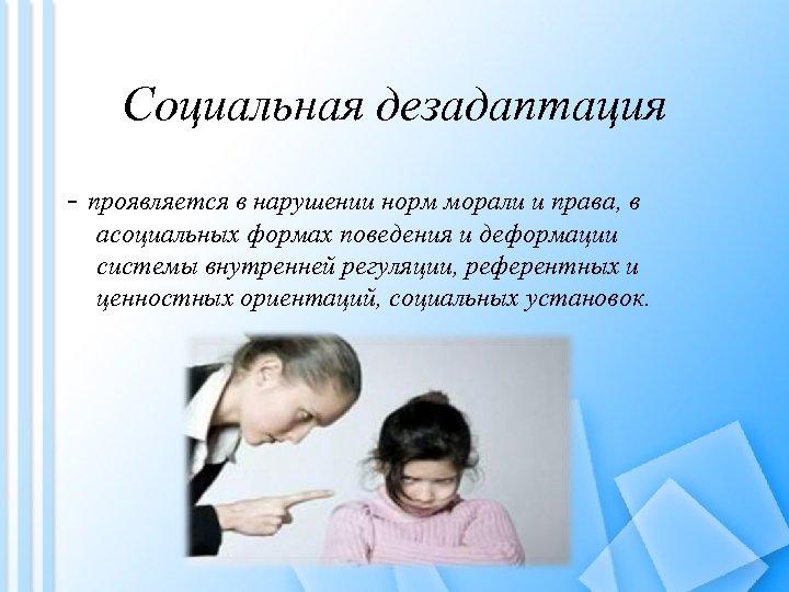 Социальная дезадаптация - проявляется в нарушении норм морали и права, в асоциальных формах поведения