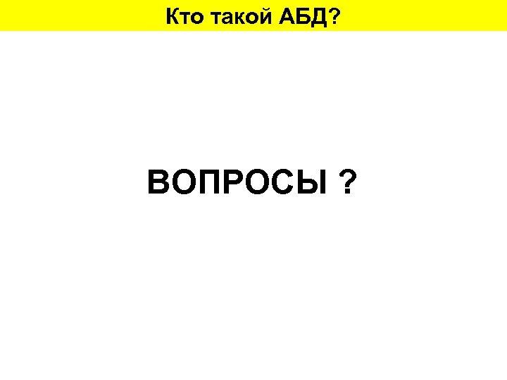 Кто такой АБД? ВОПРОСЫ ?