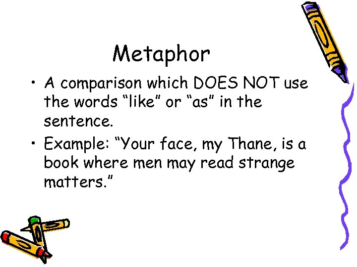 """Metaphor • A comparison which DOES NOT use the words """"like"""" or """"as"""" in"""