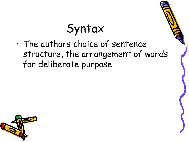 Syntax • The authors choice of sentence structure, the arrangement of words for deliberate