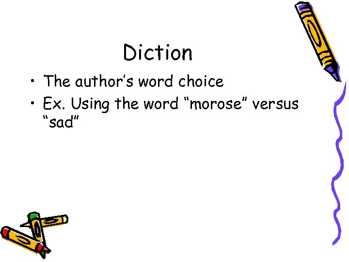 """Diction • The author's word choice • Ex. Using the word """"morose"""" versus """"sad"""""""