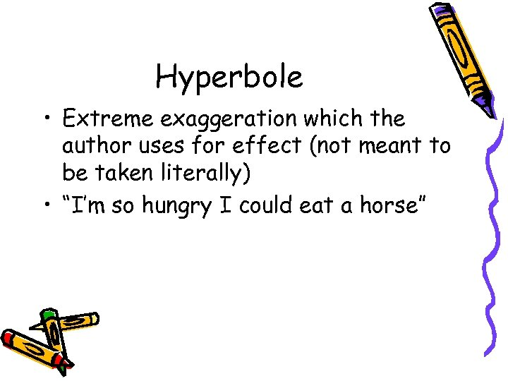 Hyperbole • Extreme exaggeration which the author uses for effect (not meant to be