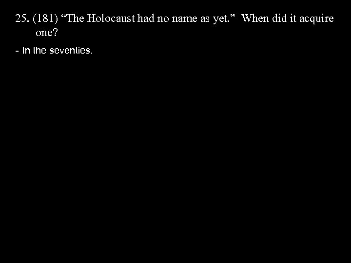 "25. (181) ""The Holocaust had no name as yet. "" When did it acquire"