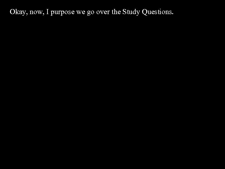 Okay, now, I purpose we go over the Study Questions.