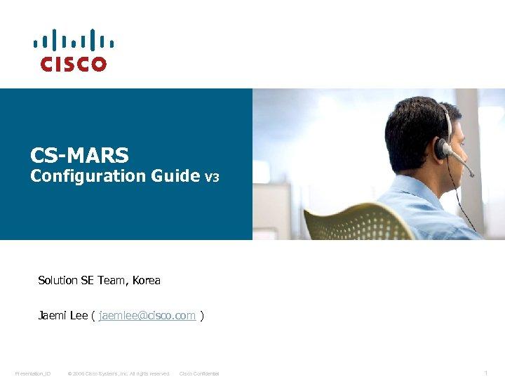 CS-MARS Configuration Guide V 3 Solution SE Team, Korea Jaemi Lee ( jaemlee@cisco. com