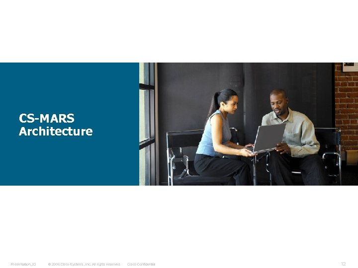 CS-MARS Architecture Presentation_ID © 2006 Cisco Systems, Inc. All rights reserved. Cisco Confidential 12