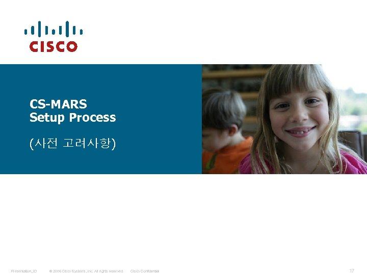 CS-MARS Setup Process (사전 고려사항) Presentation_ID © 2006 Cisco Systems, Inc. All rights reserved.