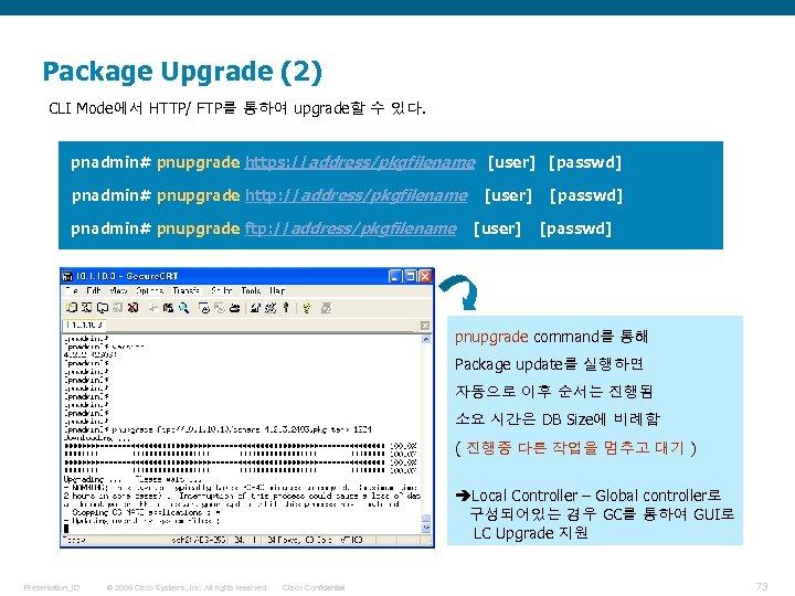 Package Upgrade (2) CLI Mode에서 HTTP/ FTP를 통하여 upgrade할 수 있다. pnadmin# pnupgrade https: