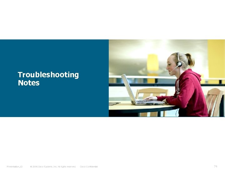 Troubleshooting Notes Presentation_ID © 2006 Cisco Systems, Inc. All rights reserved. Cisco Confidential 74