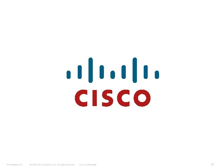 Presentation_ID © 2006 Cisco Systems, Inc. All rights reserved. Cisco Confidential 97