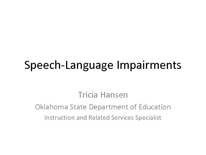 Speech-Language Impairments Tricia Hansen Oklahoma State Department of Education Instruction and Related Services Specialist