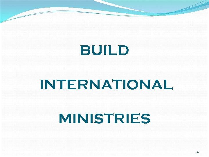 BUILD INTERNATIONAL MINISTRIES 2