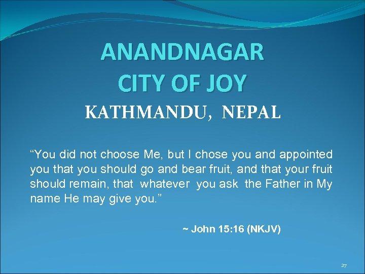 "ANANDNAGAR CITY OF JOY KATHMANDU, NEPAL ""You did not choose Me, but I chose"