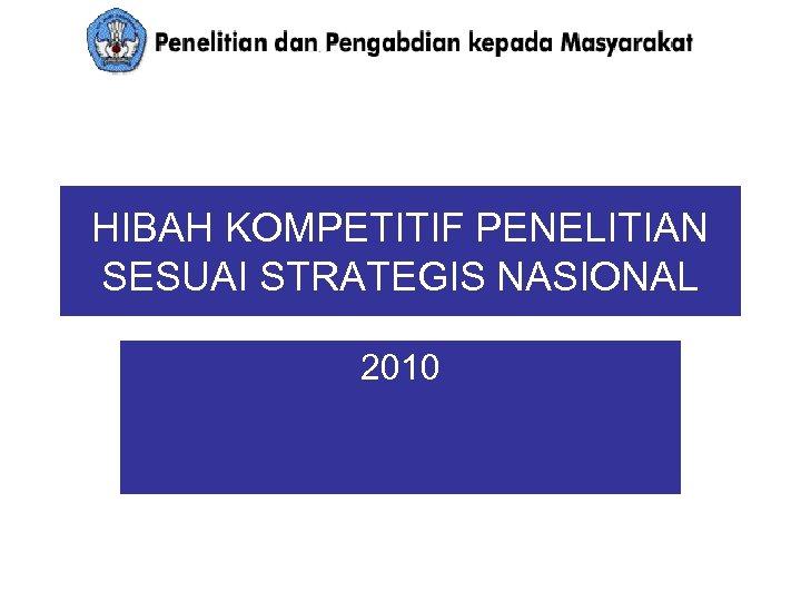 HIBAH KOMPETITIF PENELITIAN SESUAI STRATEGIS NASIONAL 2010
