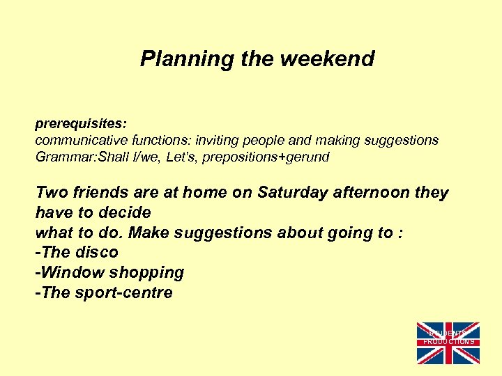 Planning the weekend prerequisites: communicative functions: inviting people and making suggestions Grammar: Shall I/we,