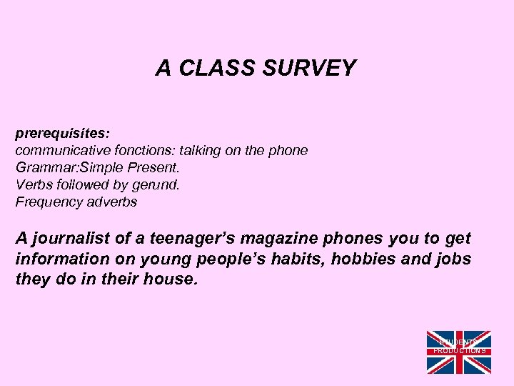 A CLASS SURVEY prerequisites: communicative fonctions: talking on the phone Grammar: Simple Present. Verbs