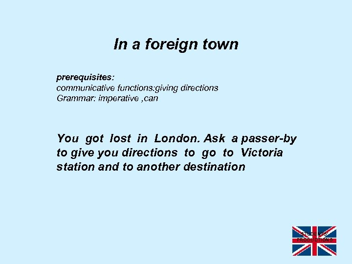 In a foreign town prerequisites: communicative functions: giving directions Grammar: imperative , can You