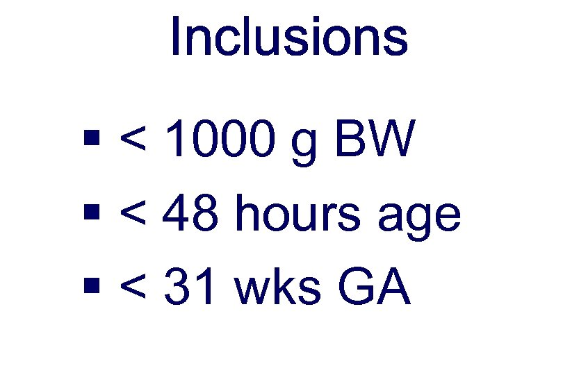 Inclusions § < 1000 g BW § < 48 hours age § < 31