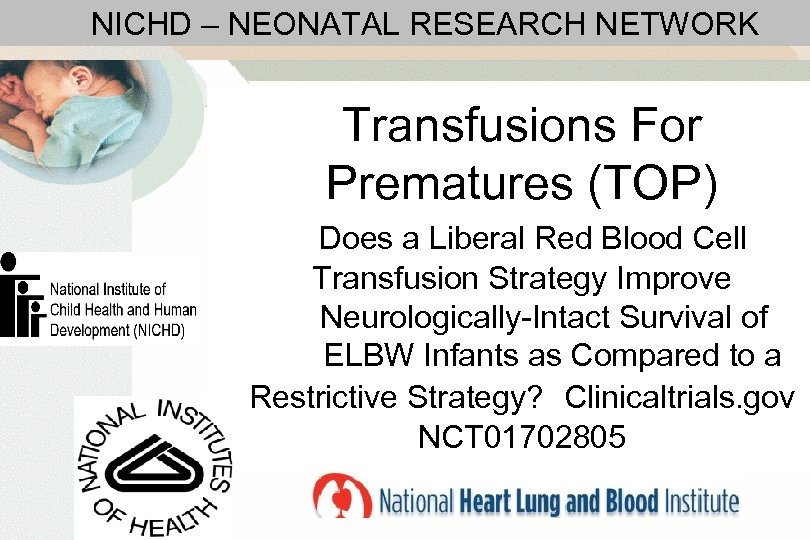 NICHD – NEONATAL RESEARCH NETWORK Transfusions For Prematures (TOP) Does a Liberal Red Blood
