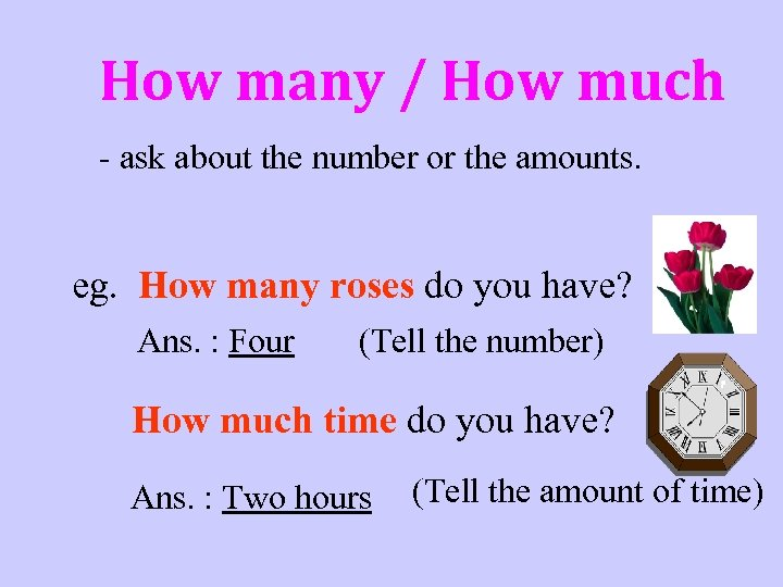 How many / How much - ask about the number or the amounts. eg.