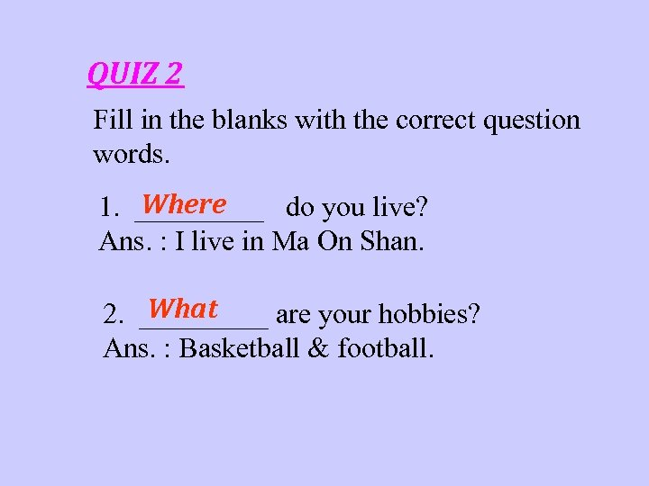 QUIZ 2 Fill in the blanks with the correct question words. Where 1. _____