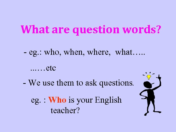 What are question words? - eg. : who, when, where, what…. . . …etc