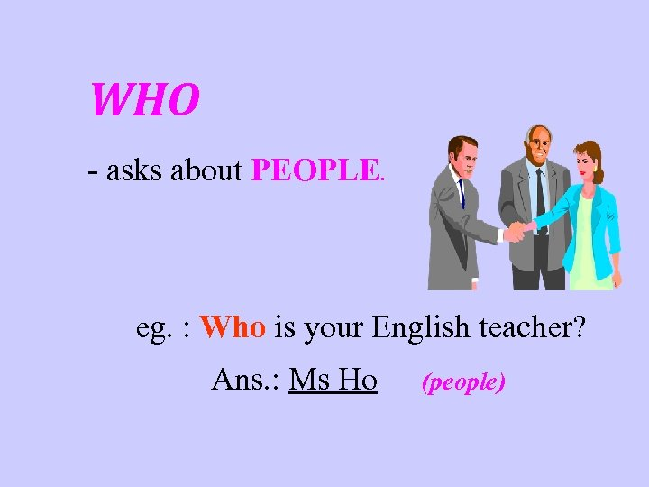 WHO - asks about PEOPLE. eg. : Who is your English teacher? Ans. :