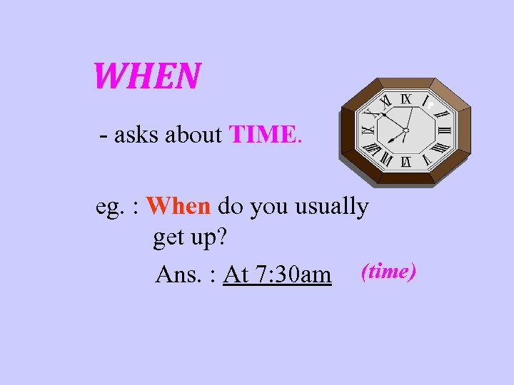 WHEN - asks about TIME. eg. : When do you usually get up? Ans.