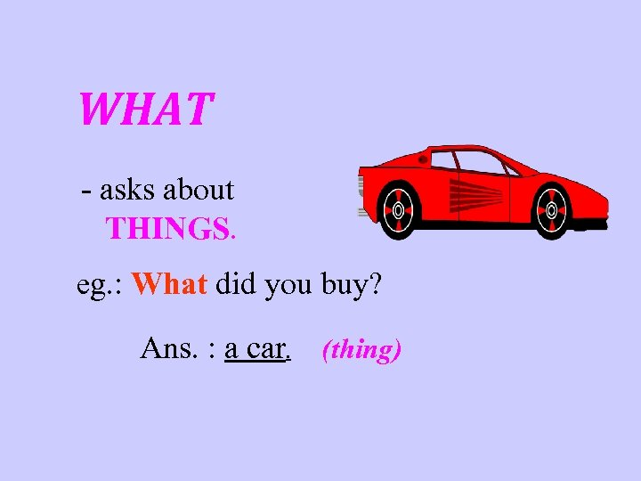 WHAT - asks about THINGS. eg. : What did you buy? Ans. : a