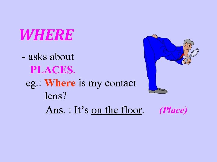 WHERE - asks about PLACES. eg. : Where is my contact lens? Ans. :