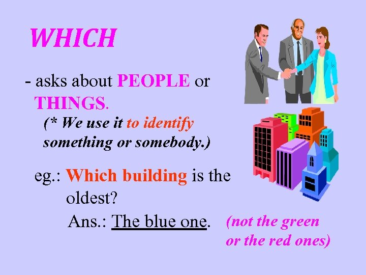 WHICH - asks about PEOPLE or THINGS. (* We use it to identify something
