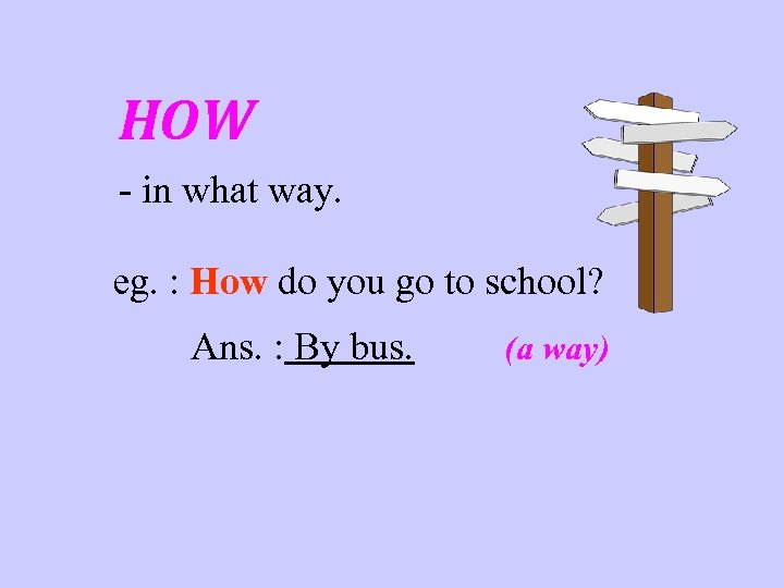 HOW - in what way. eg. : How do you go to school? Ans.